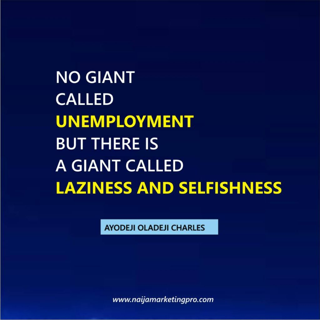 NO GIANT CALLED UNEMPLOYMENT BUT THERE IS A GIANT CALLED LAZINESS AND SELFISHNESS....