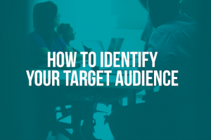 HOW TO IDENTIFY YOUR TARGET AUDIENCE.